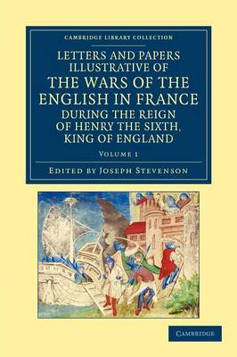 Letters and Papers Illustrative of the Wars of the English in France: During the Reign of Henry the Sixth, King of England - Letters and Papers Illustrative of the Wars of the English in France 2 Volume Set Volume 1 (Paperback)