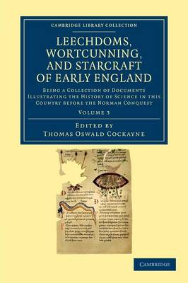 Leechdoms, Wortcunning, and Starcraft of Early England: Being a Collection of Documents Illustrating the History of Science in this Country before the Norman Conquest - Leechdoms, Wortcunning, and Starcraft of Early England 3 Volume Set Volume 3 (Paperback)