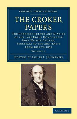 The Croker Papers: The Correspondence and Diaries of the Late Right Honourable John Wilson Croker, LL.D., F.R.S., Secretary to the Admiralty from 1809 to 1830 - Cambridge Library Collection - British and Irish History, 19th Century Volume 3 (Paperback)