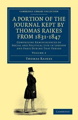 A Portion of the Journal Kept by Thomas Raikes, Esq., from 1831-1847: Comprising Reminiscences of Social and Political Life in London and Paris during that Period - Cambridge Library Collection - Travel, Europe (Paperback)