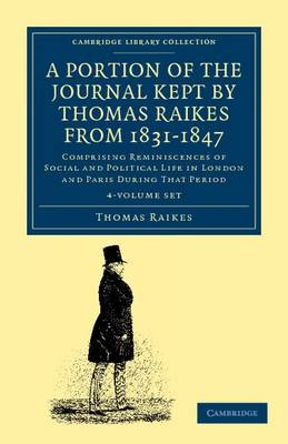 A Portion of the Journal Kept by Thomas Raikes, Esq., from 1831-1847 4 Volume Set: Comprising Reminiscences of Social and Political Life in London and Paris during that Period - Cambridge Library Collection - Travel, Europe