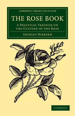 The Rose Book: A Practical Treatise on the Culture of the Rose - Cambridge Library Collection - Botany and Horticulture (Paperback)