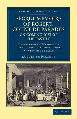 Secret Memoirs of Robert, Count de Parades, Written by Himself, on Coming Out of the Bastile: Containing an Account of his Successful Transactions as a Spy in England - Cambridge Library Collection - European History (Paperback)