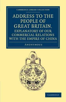Address to the People of Great Britain, Explanatory of our Commercial Relations with the Empire of China - Cambridge Library Collection - East and South-East Asian History (Paperback)