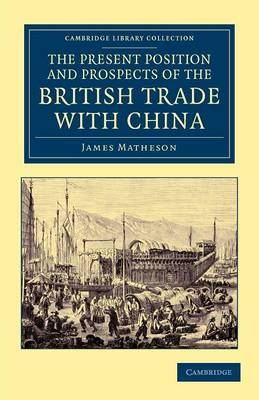 The Present Position and Prospects of the British Trade with China: Together with an Outline of Some Leading Occurrences in its Past History - Cambridge Library Collection - East and South-East Asian History (Paperback)