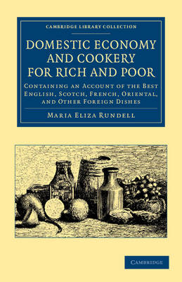 Domestic Economy, and Cookery, for Rich and Poor: Containing an Account of the Best English, Scotch, French, Oriental, and Other Foreign Dishes - Cambridge Library Collection - British and Irish History, 19th Century (Paperback)