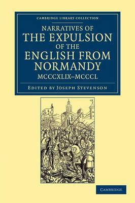 Narratives of the Expulsion of the English from Normandy, MCCCXLIX-MCCCL Narratives of the Expulsion of the English from Normandy, MCCCXLIX-MCCCL: Longman, Green, Longman, Roberts, and Green - Cambridge Library Collection - Rolls (Paperback)