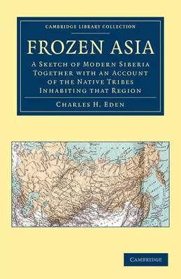 Frozen Asia: A Sketch of Modern Siberia Together with an Account of the Native Tribes Inhabiting that Region - Cambridge Library Collection - Travel and Exploration in Asia (Paperback)