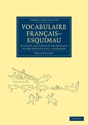 Vocabulaire Francais-Esquimau: Dialecte des Tchiglit des bouches du Mackenzie et de l'Anderson - Cambridge Library Collection - Polar Exploration (Paperback)