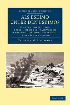 Als Eskimo unter den Eskimos: Eine Schilderung der Erlebnisse der Schwatka'schen Franklin-Aufsuchungs-Expedition in den Jahren 1878-80 - Cambridge Library Collection - Polar Exploration (Paperback)