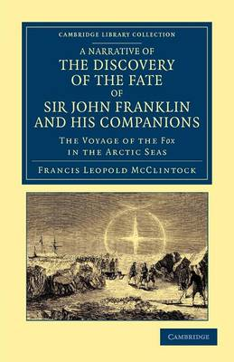 A Narrative of the Discovery of the Fate of Sir John Franklin and his Companions: The Voyage of the Fox in the Arctic Seas - Cambridge Library Collection - Polar Exploration (Paperback)