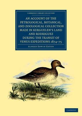 An Account of the Petrological, Botanical, and Zoological Collection Made in Kerguelen's Land and Rodriguez during the Transit of Venus Expeditions 1874-75 - Cambridge Library Collection - Polar Exploration (Paperback)
