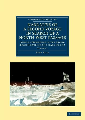 Narrative of a Second Voyage in Search of a North-West Passage: And of a Residence in the Arctic Regions during the Years 1829-33 - Cambridge Library Collection - Polar Exploration Volume 1 (Paperback)