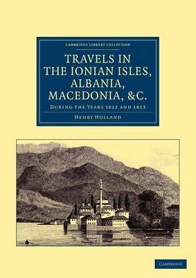 Travels in the Ionian Isles, Albania, Thessaly, Macedonia, etc.: During the Years 1812 and 1813 - Cambridge Library Collection - Travel, Europe (Paperback)