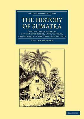 Cambridge Library Collection - Travel and Exploration in Asia: The History of Sumatra: Containing an Account of the Government, Laws, Customs, and Manners of the Native Inhabitants (Paperback)