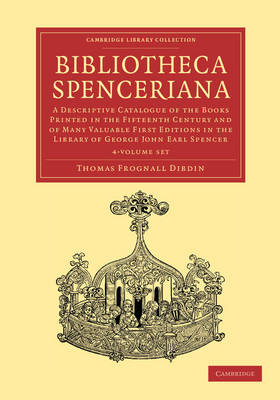 Bibliotheca Spenceriana 4 Volume Set: A Descriptive Catalogue of the Books Printed in the Fifteenth Century and of Many Valuable First Editions in the Library of George John Earl Spencer - Cambridge Library Collection - History of Printing, Publishing and Libraries