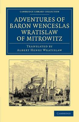 Adventures of Baron Wenceslas Wratislaw of Mitrowitz: What he Saw in the Turkish Metropolis, Constantinople; Experienced in his Captivity; And after his Happy Return to his Country, Committed to Writing in the Year of Our Lord 1599 - Cambridge Library Collection - Travel, Middle East and Asia Minor (Paperback)