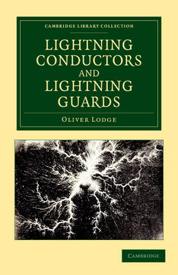 Lightning Conductors and Lightning Guards: A Treatise on the Protection of Buildings, of Telegraph Instruments and Submarine Cables, and of Electrical Installations Generally, from Damage by Atmospheric Discharges - Cambridge Library Collection - Technology (Paperback)