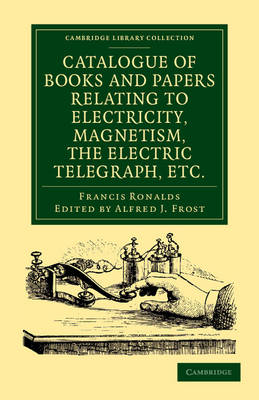 Catalogue of Books and Papers Relating to Electricity, Magnetism, the Electric Telegraph, etc: Including the Ronalds Library - Cambridge Library Collection - Physical  Sciences (Paperback)