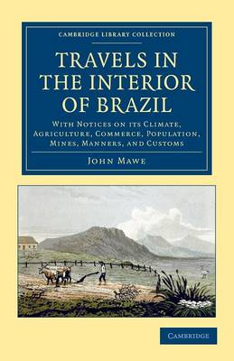Travels in the Interior of Brazil: With Notices on its Climate, Agriculture, Commerce, Population, Mines, Manners, and Customs - Cambridge Library Collection - Latin American Studies (Paperback)