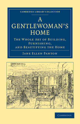 Cambridge Library Collection - British and Irish History, 19th Century: A Gentlewoman's Home: The Whole Art of Building, Furnishing, and Beautifying the Home (Paperback)