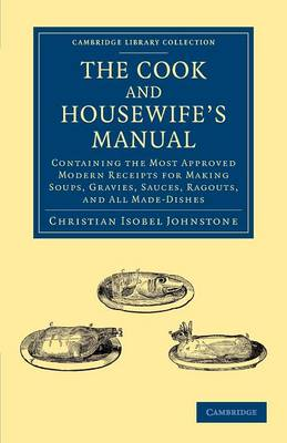 The Cook and Housewife's Manual: Containing the Most Approved Modern Receipts for Making Soups, Gravies, Sauces, Ragouts, and All Made-Dishes - Cambridge Library Collection - British and Irish History, 19th Century (Paperback)