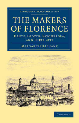 The Makers of Florence: Dante, Giotto, Savonarola; and their City - Cambridge Library Collection - European History (Paperback)