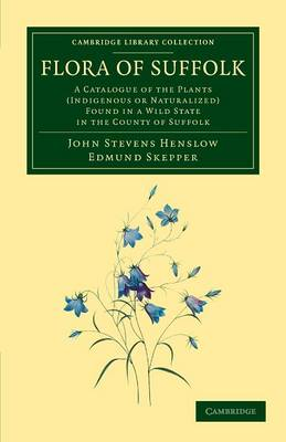 Flora of Suffolk: A Catalogue of the Plants (Indigenous or Naturalized) Found in a Wild State in the County of Suffolk - Cambridge Library Collection - Botany and Horticulture (Paperback)