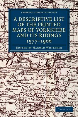 A Descriptive List of the Printed Maps of Yorkshire and its Ridings, 1577-1900 - Cambridge Library Collection - British and Irish History, General (Paperback)