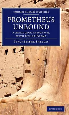 Prometheus Unbound: A Lyrical Drama in Four Acts, with Other Poems - Cambridge Library Collection - Fiction and Poetry (Hardback)