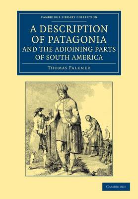 Cambridge Library Collection - Latin American Studies: A Description of Patagonia, and the Adjoining Parts of South America: Containing an Account of the Soil, Produce, Animals, Vales, Mountains, Rivers, Lakes, etc. of Those Countries (Paperback)