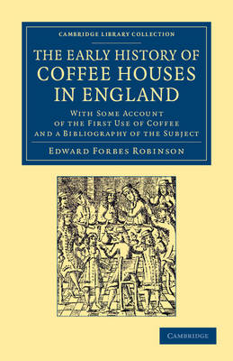 The Early History of Coffee Houses in England: With Some Account of the First Use of Coffee and a Bibliography of the Subject - Cambridge Library Collection - British & Irish History, 17th & 18th Centuries (Paperback)