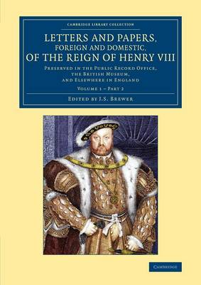 Letters and Papers, Foreign and Domestic, of the Reign of Henry VIII: Volume 1, Part 2: Preserved in the Public Record Office, the British Museum, and Elsewhere in England - Cambridge Library Collection - British and Irish History, 15th & 16th Centuries (Paperback)
