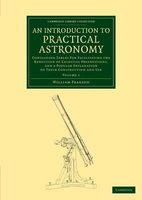 An Introduction to Practical Astronomy: Volume 1: Containing Tables for Facilitating the Reduction of Celestial Observations, and a Popular Explanation of their Construction and Use - Cambridge Library Collection - Astronomy (Paperback)