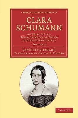 Clara Schumann: Volume 2: An Artist's Life, Based on Material Found in Diaries and Letters - Cambridge Library Collection - Music (Paperback)