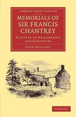 Memorials of Sir Francis Chantrey, R. A.: Sculptor in Hallamshire and Elsewhere - Cambridge Library Collection - Art and Architecture (Paperback)