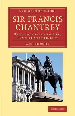 Sir Francis Chantrey: Recollections of His Life, Practice and Opinions - Cambridge Library Collection - Art and Architecture (Paperback)
