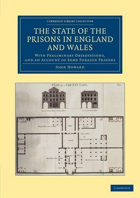 The State of the Prisons in England and Wales: With Preliminary Observations and an Account of Some Foreign Prisons - Cambridge Library Collection - British & Irish History, 17th & 18th Centuries (Paperback)