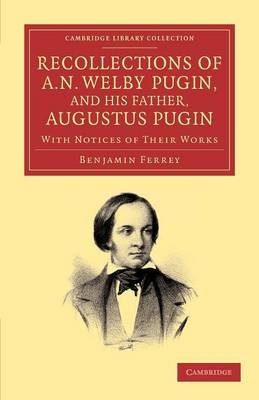 Recollections of A. N. Welby Pugin, and his Father, Augustus Pugin: With Notices of their Works - Cambridge Library Collection - Art and Architecture (Paperback)