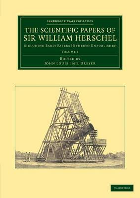 The Scientific Papers of Sir William Herschel: Volume 1: Including Early Papers Hitherto Unpublished - Cambridge Library Collection - Astronomy (Paperback)
