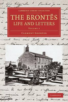 The Brontes Life and Letters: Being an Attempt to Present a Full and Final Record of the Lives of the Three Sisters, Charlotte, Emily and Anne Bronte - Cambridge Library Collection - Literary  Studies (Paperback)