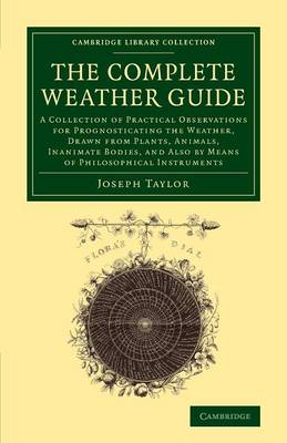 The Complete Weather Guide: A Collection of Practical Observations for Prognosticating the Weather, Drawn from Plants, Animals, Inanimate Bodies, and Also by Means of Philosophical Instruments - Cambridge Library Collection - Earth Science (Paperback)