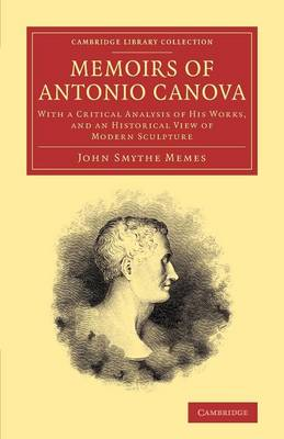 Memoirs of Antonio Canova: With a Critical Analysis of his Works, and an Historical View of Modern Sculpture - Cambridge Library Collection - Art and Architecture (Paperback)
