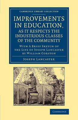 Improvements in Education, as it Respects the Industrious Classes of the Community: With a Brief Sketch of the Life of Joseph Lancaster - Cambridge Library Collection - Education (Paperback)
