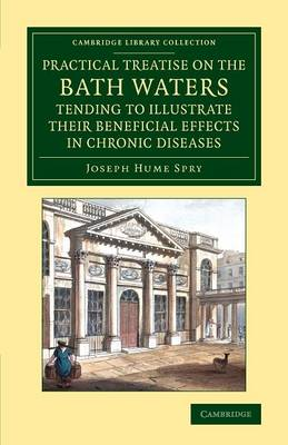 A Practical Treatise on the Bath Waters, Tending to Illustrate their Beneficial Effects in Chronic Diseases: Containing, Likewise, a Brief Account of the City of Bath, and of the Hot Springs - Cambridge Library Collection - History of Medicine (Paperback)