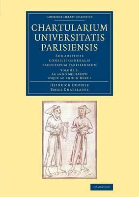Chartularium Universitatis Parisiensis: Volume 2, Ab anno MCCLXXXVI usque ad annum MCCCL: Sub auspiciis consilii generalis facultatum parisiensium - Cambridge Library Collection - Medieval History (Paperback)