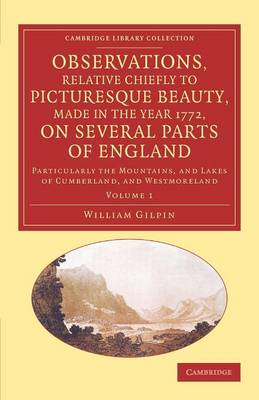 Observations, Relative Chiefly to Picturesque Beauty, Made in the Year 1772, on Several Parts of England: Volume 1: Particularly the Mountains, and Lakes of Cumberland, and Westmoreland - Cambridge Library Collection - Art and Architecture (Paperback)