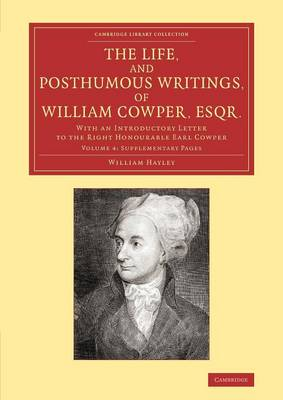 The Life, and Posthumous Writings, of William Cowper, Esqr.: Volume 4, Supplementary Pages: With an Introductory Letter to the Right Honourable Earl Cowper - Cambridge Library Collection - Literary  Studies (Paperback)