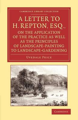 A Letter to H. Repton, Esq., on the Application of the Practice as Well as the Principles of Landscape-Painting to Landscape-Gardening: Intended as a Supplement to the Essay on the Picturesque - Cambridge Library Collection - Art and Architecture (Paperback)