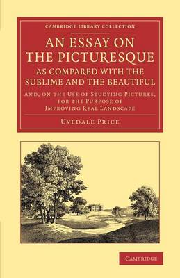 An Essay on the Picturesque, as Compared with the Sublime and the Beautiful: And, on the Use of Studying Pictures, for the Purpose of Improving Real Landscape - Cambridge Library Collection - Art and Architecture (Paperback)